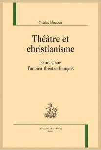 2015, Charles Mazouer, Théâtre et christianisme. Études sur l'ancien théâtre français