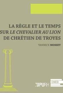 2017,  La règle et le temps. Sur Le Chevalier au Lion de Chrétien de Troyes, Yannick MOSSET