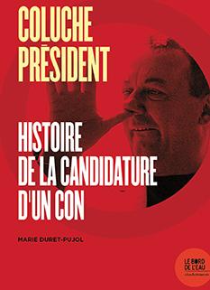 2018, nov. : Coluche président, Marie Duret-Pujol